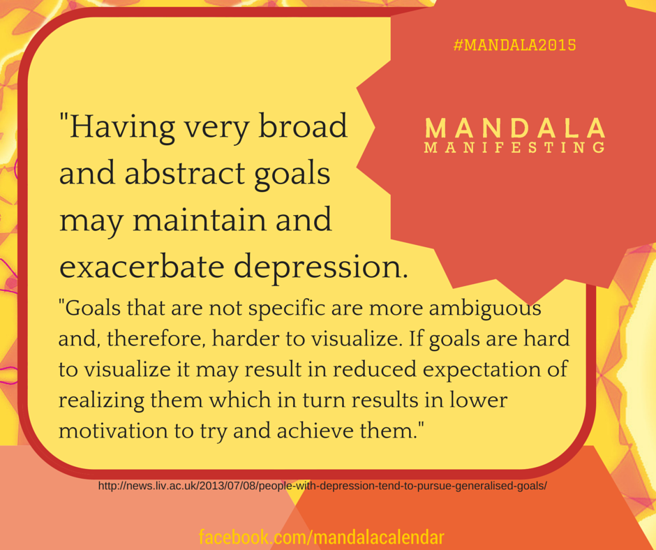 The very broad, and abstract goals may exacerbate depression. Clarity is what frees the mind to work toward specific, clearly visualized goals.